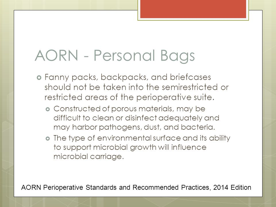 AORN - Personal Bags  Fanny packs, backpacks, and briefcases should not be taken into the semirestricted or restricted areas of the perioperative suite.