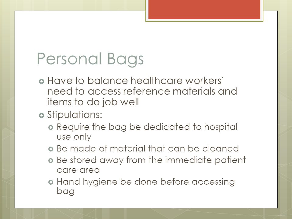 Personal Bags  Have to balance healthcare workers' need to access reference materials and items to do job well  Stipulations:  Require the bag be dedicated to hospital use only  Be made of material that can be cleaned  Be stored away from the immediate patient care area  Hand hygiene be done before accessing bag