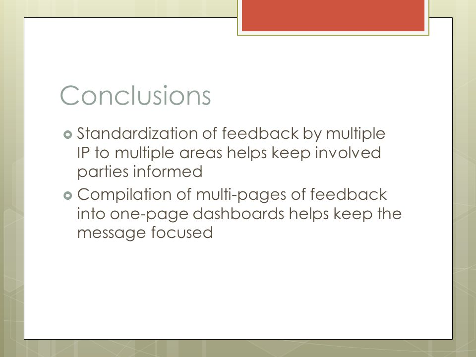 Conclusions  Standardization of feedback by multiple IP to multiple areas helps keep involved parties informed  Compilation of multi-pages of feedback into one-page dashboards helps keep the message focused
