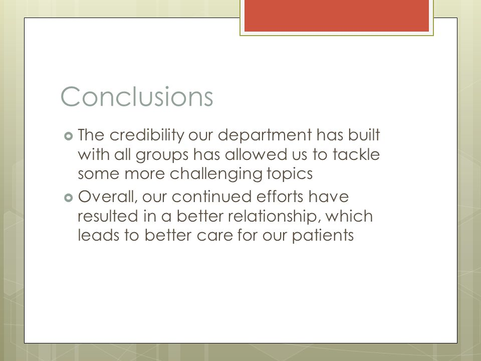 Conclusions  The credibility our department has built with all groups has allowed us to tackle some more challenging topics  Overall, our continued efforts have resulted in a better relationship, which leads to better care for our patients