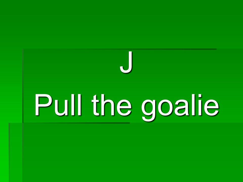 J Pull the goalie