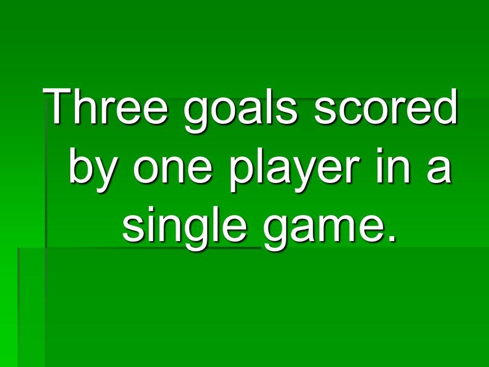 Three goals scored by one player in a single game.