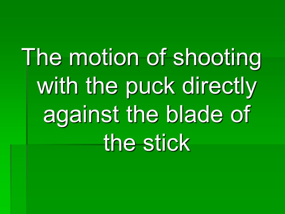 The motion of shooting with the puck directly against the blade of the stick