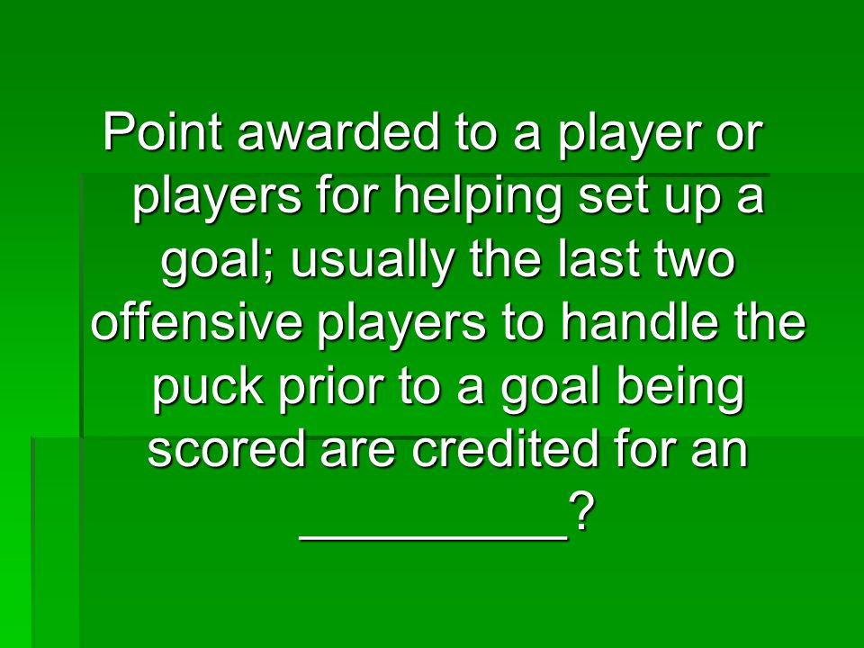 Point awarded to a player or players for helping set up a goal; usually the last two offensive players to handle the puck prior to a goal being scored