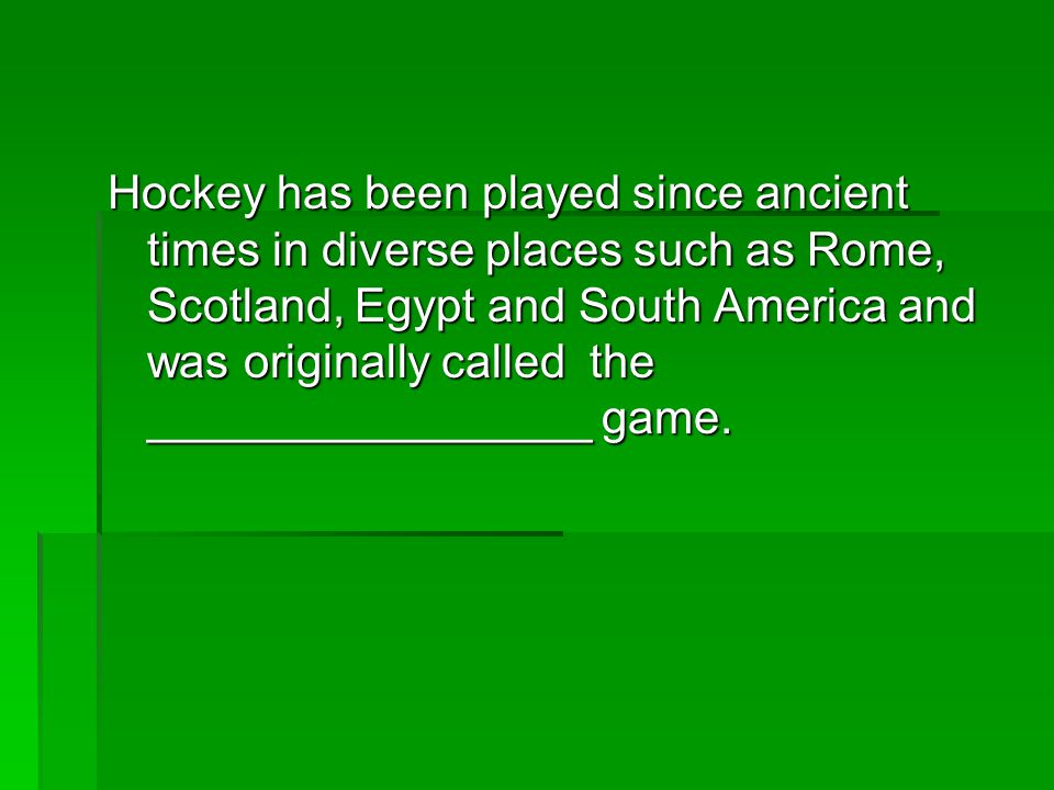 Hockey has been played since ancient times in diverse places such as Rome, Scotland, Egypt and South America and was originally called the ___________