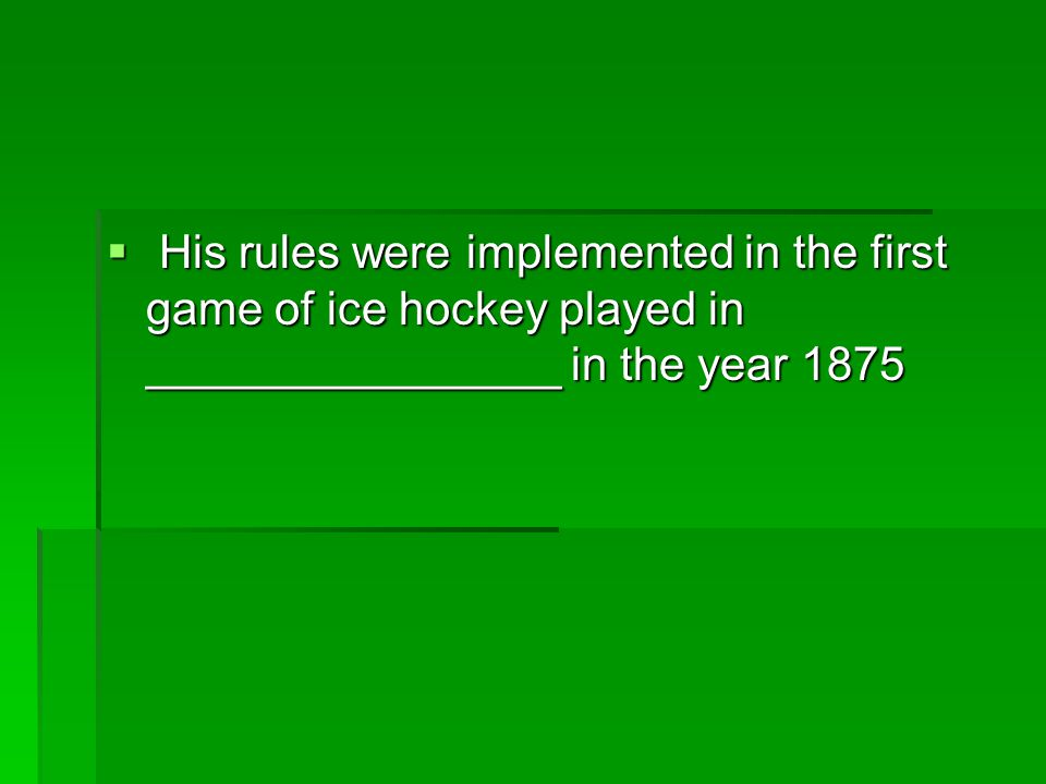  His rules were implemented in the first game of ice hockey played in ________________ in the year 1875