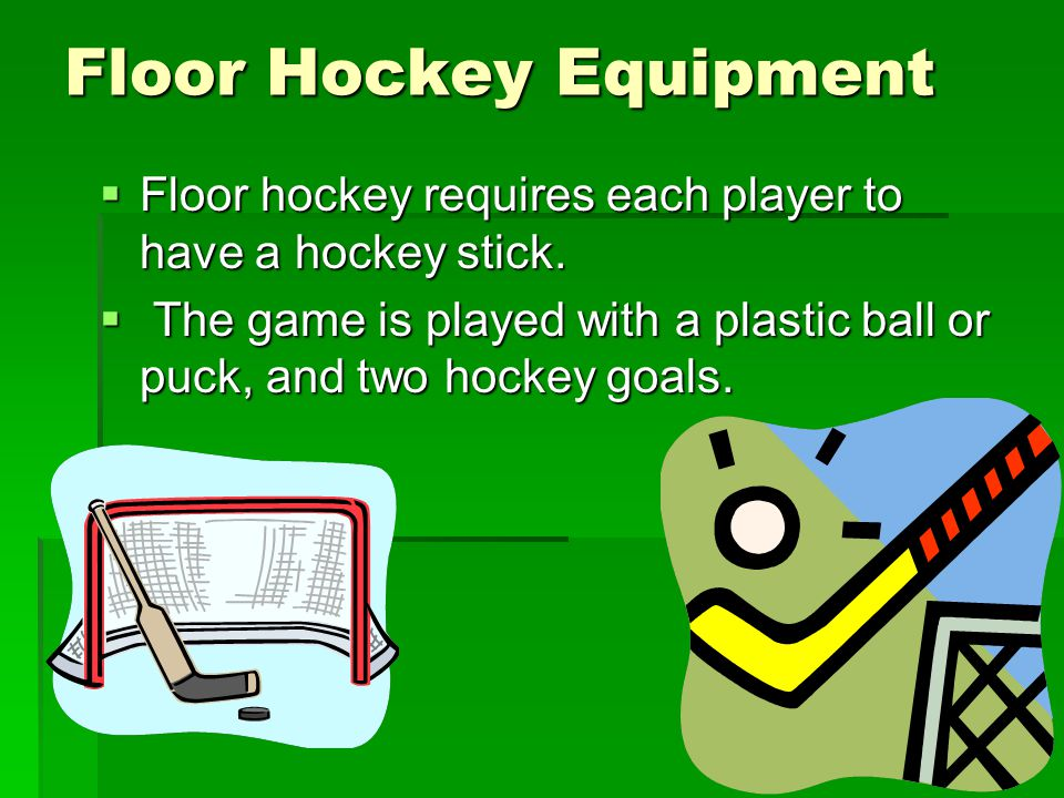 Floor Hockey Equipment  Floor hockey requires each player to have a hockey stick.  The game is played with a plastic ball or puck, and two hockey go