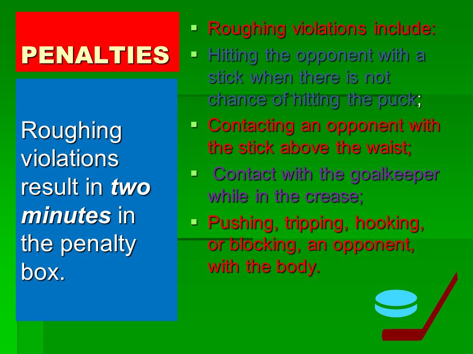 PENALTIES  Roughing violations include:  Hitting the opponent with a stick when there is not chance of hitting the puck;  Contacting an opponent wi