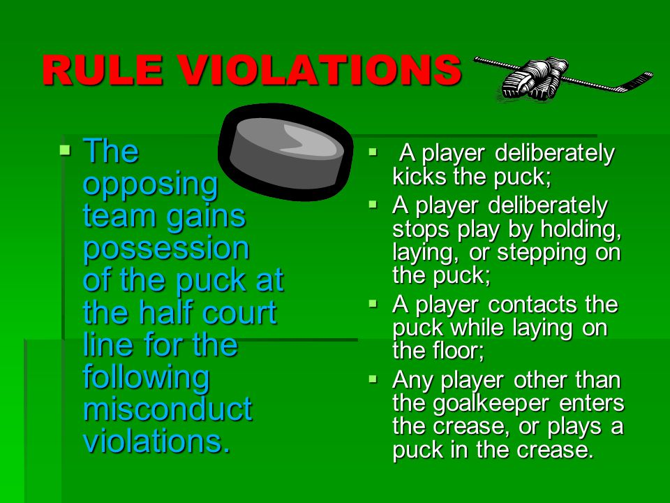 RULE VIOLATIONS  The opposing team gains possession of the puck at the half court line for the following misconduct violations.  A player deliberate