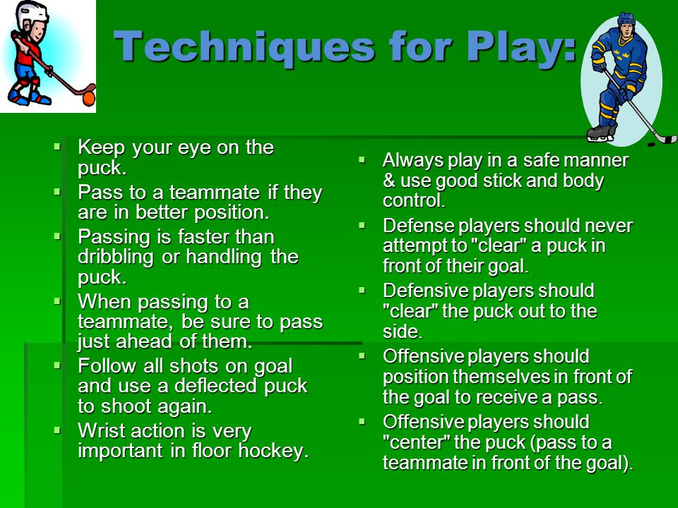 Techniques for Play:  Keep your eye on the puck.  Pass to a teammate if they are in better position.  Passing is faster than dribbling or handling