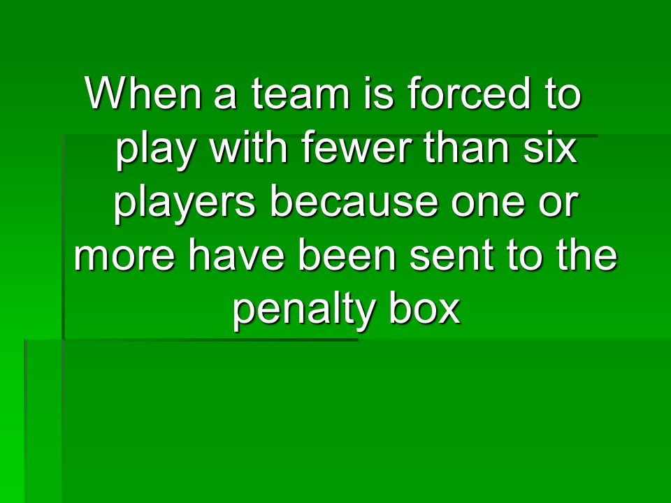 When a team is forced to play with fewer than six players because one or more have been sent to the penalty box