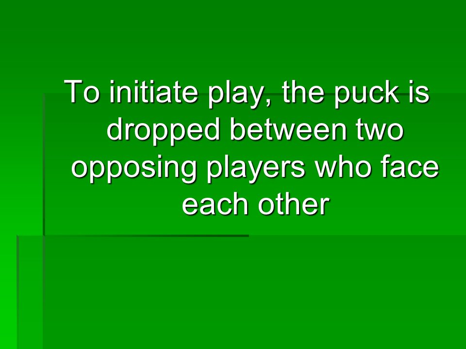 To initiate play, the puck is dropped between two opposing players who face each other