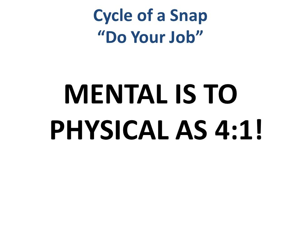"""MENTAL IS TO PHYSICAL AS 4:1! Cycle of a Snap """"Do Your Job"""""""