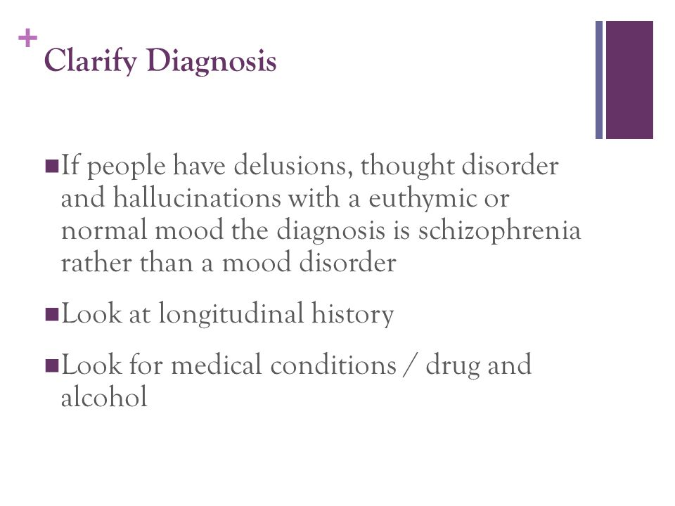 + Clarify Diagnosis If people have delusions, thought disorder and hallucinations with a euthymic or normal mood the diagnosis is schizophrenia rather