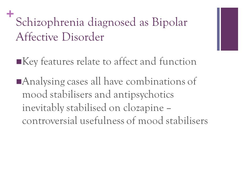 + Schizophrenia diagnosed as Bipolar Affective Disorder Key features relate to affect and function Analysing cases all have combinations of mood stabilisers and antipsychotics inevitably stabilised on clozapine – controversial usefulness of mood stabilisers