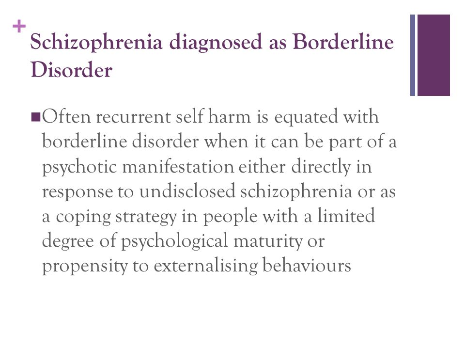 + Schizophrenia diagnosed as Borderline Disorder Often recurrent self harm is equated with borderline disorder when it can be part of a psychotic mani