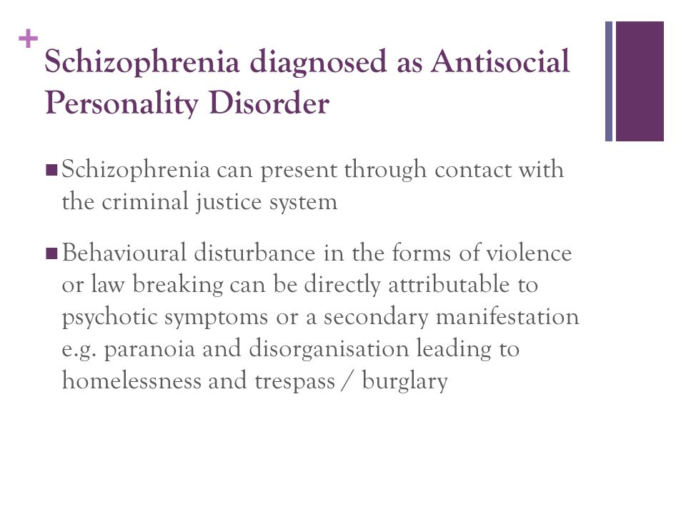 + Schizophrenia diagnosed as Antisocial Personality Disorder Schizophrenia can present through contact with the criminal justice system Behavioural di