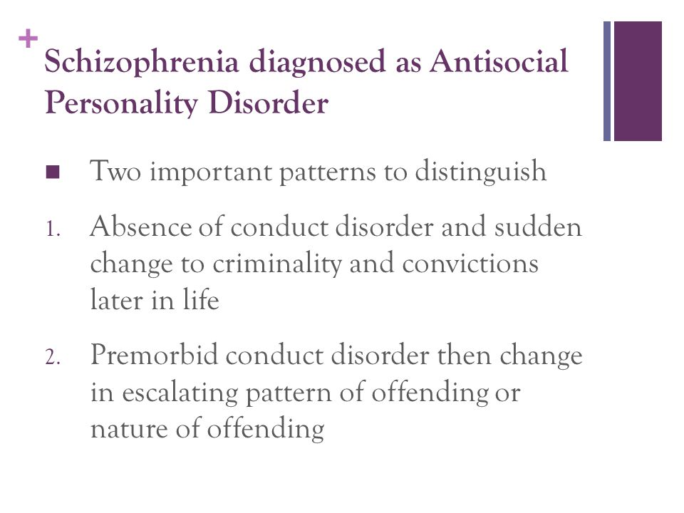 + Schizophrenia diagnosed as Antisocial Personality Disorder Two important patterns to distinguish 1. Absence of conduct disorder and sudden change to