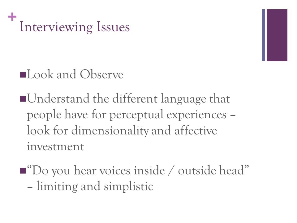+ Interviewing Issues Look and Observe Understand the different language that people have for perceptual experiences – look for dimensionality and affective investment Do you hear voices inside / outside head – limiting and simplistic