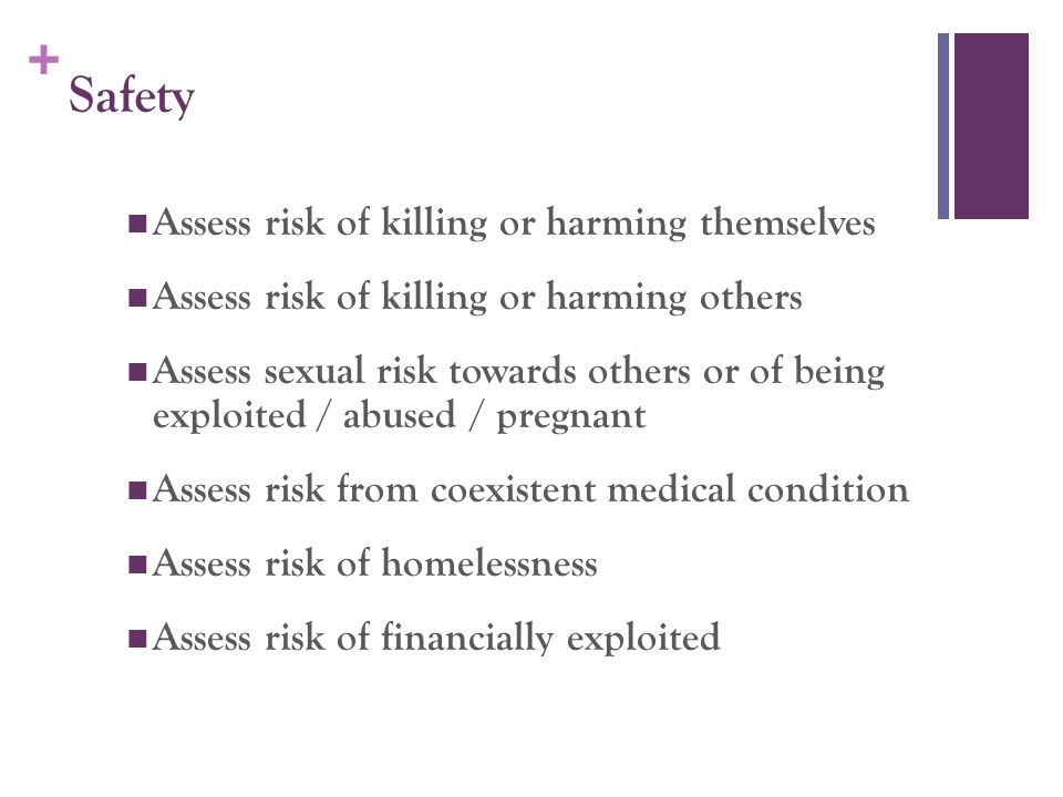 + Safety Assess risk of killing or harming themselves Assess risk of killing or harming others Assess sexual risk towards others or of being exploited / abused / pregnant Assess risk from coexistent medical condition Assess risk of homelessness Assess risk of financially exploited