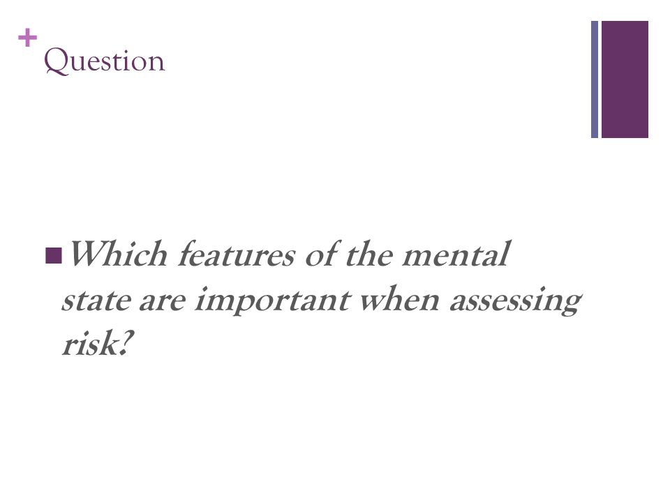 + Question Which features of the mental state are important when assessing risk?