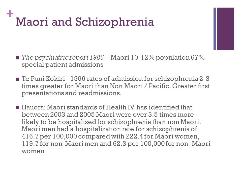 + Maori and Schizophrenia The psychiatric report 1986 – Maori 10-12% population 67% special patient admissions Te Puni Kokiri - 1996 rates of admission for schizophrenia 2-3 times greater for Maori than Non Maori / Pacific.