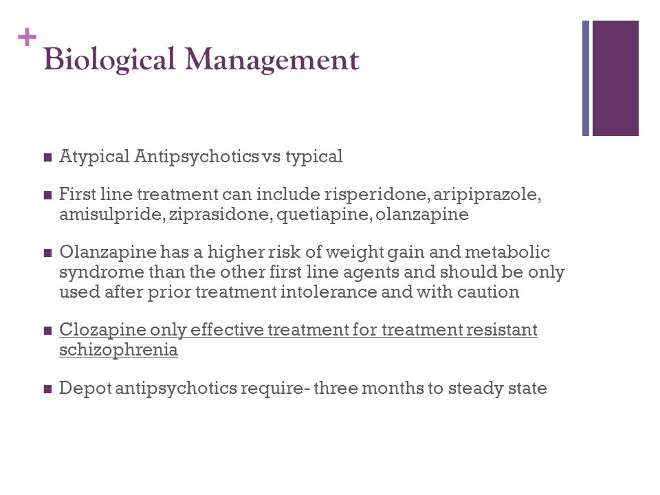 + Biological Management Atypical Antipsychotics vs typical First line treatment can include risperidone, aripiprazole, amisulpride, ziprasidone, queti