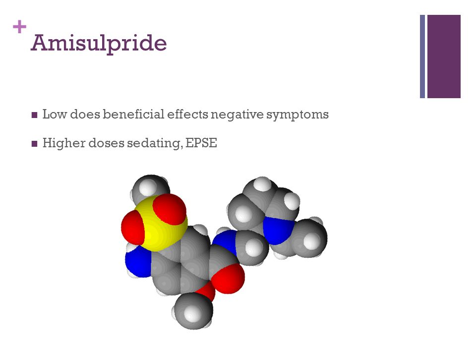 + Amisulpride Low does beneficial effects negative symptoms Higher doses sedating, EPSE