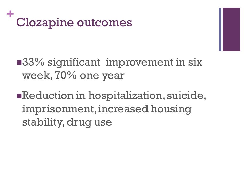 + Clozapine outcomes 33% significant improvement in six week, 70% one year Reduction in hospitalization, suicide, imprisonment, increased housing stability, drug use