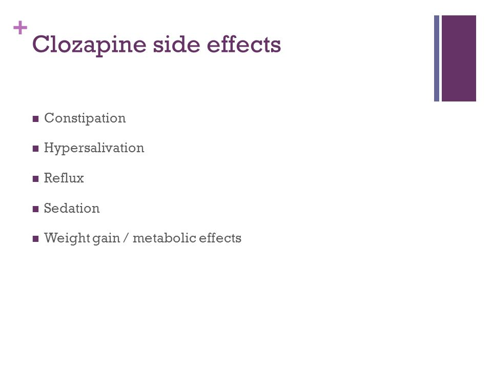 + Clozapine side effects Constipation Hypersalivation Reflux Sedation Weight gain / metabolic effects