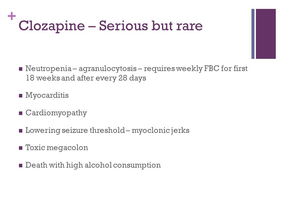 + Clozapine – Serious but rare Neutropenia – agranulocytosis – requires weekly FBC for first 18 weeks and after every 28 days Myocarditis Cardiomyopat