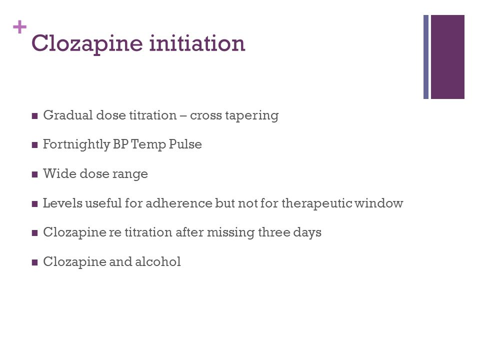 + Clozapine initiation Gradual dose titration – cross tapering Fortnightly BP Temp Pulse Wide dose range Levels useful for adherence but not for therapeutic window Clozapine re titration after missing three days Clozapine and alcohol
