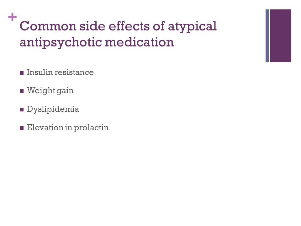 + Common side effects of atypical antipsychotic medication Insulin resistance Weight gain Dyslipidemia Elevation in prolactin