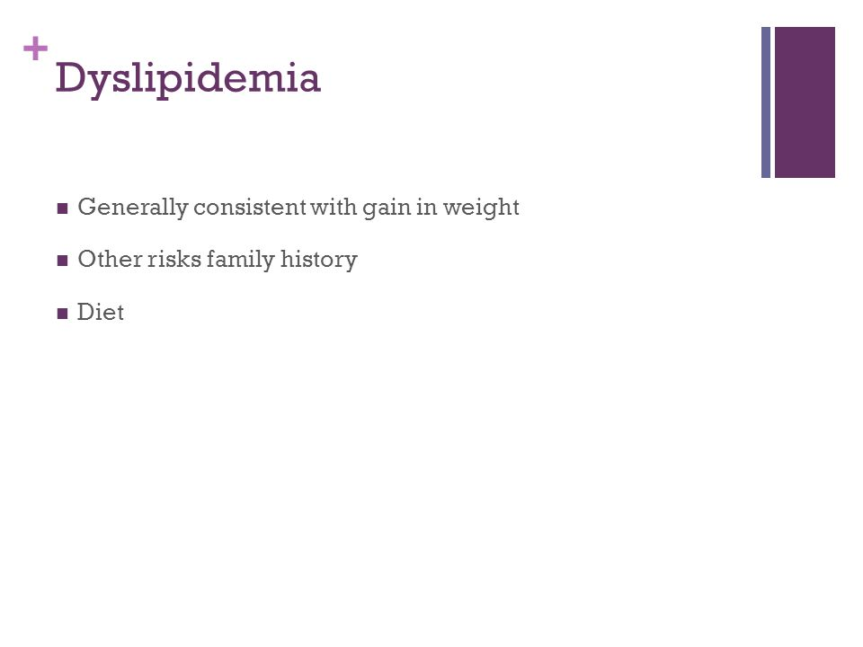 + Dyslipidemia Generally consistent with gain in weight Other risks family history Diet