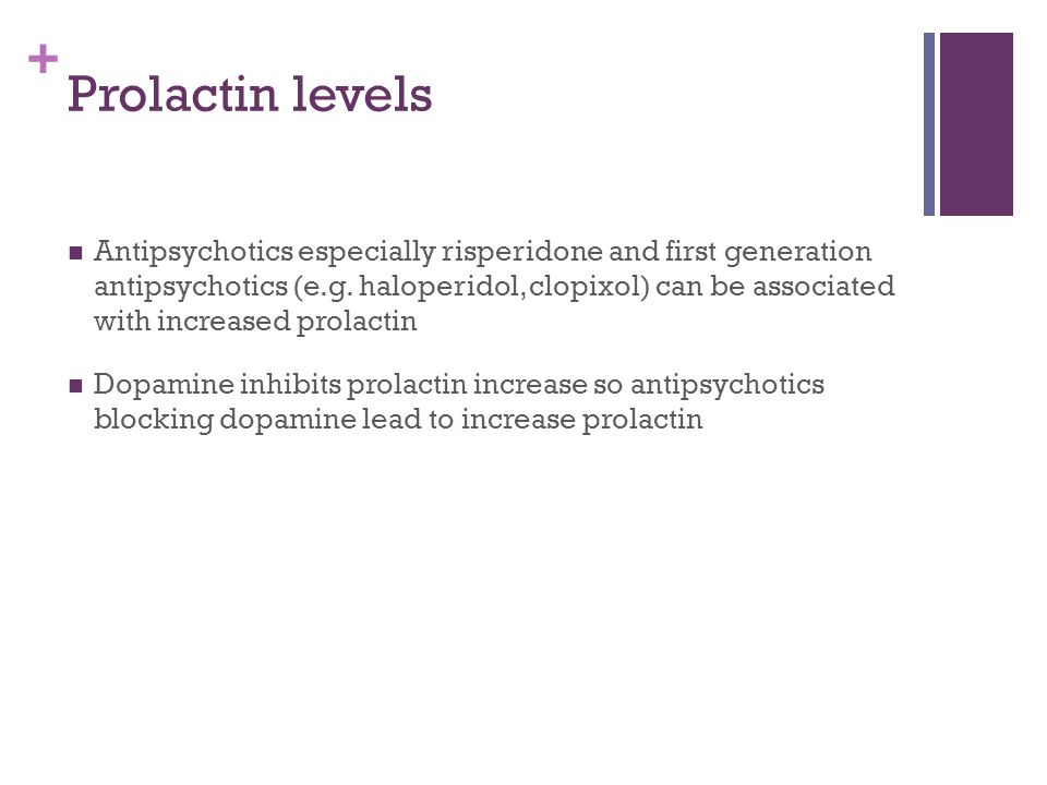 + Prolactin levels Antipsychotics especially risperidone and first generation antipsychotics (e.g. haloperidol, clopixol) can be associated with incre