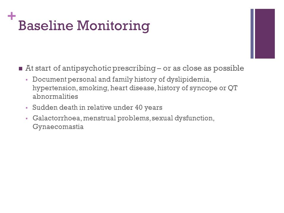 + Baseline Monitoring At start of antipsychotic prescribing – or as close as possible  Document personal and family history of dyslipidemia, hypertension, smoking, heart disease, history of syncope or QT abnormalities  Sudden death in relative under 40 years  Galactorrhoea, menstrual problems, sexual dysfunction, Gynaecomastia