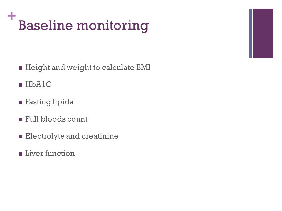 + Baseline monitoring Height and weight to calculate BMI HbA1C Fasting lipids Full bloods count Electrolyte and creatinine Liver function