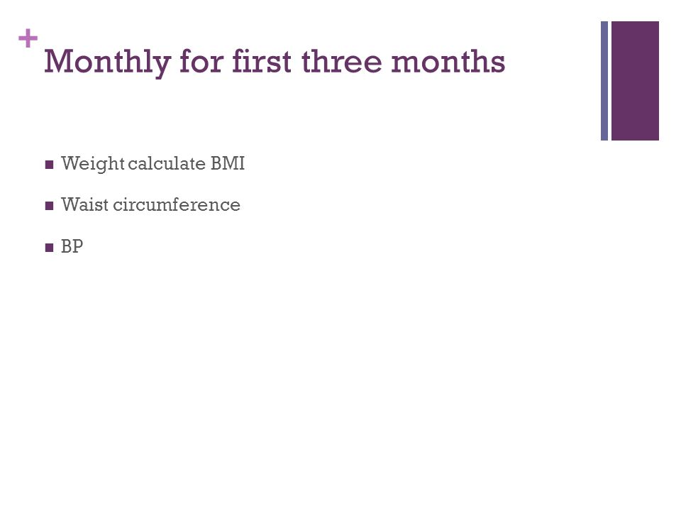 + Monthly for first three months Weight calculate BMI Waist circumference BP