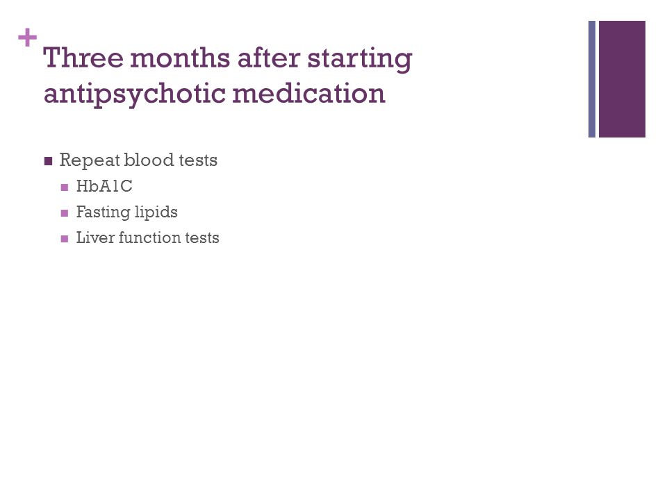 + Three months after starting antipsychotic medication Repeat blood tests HbA1C Fasting lipids Liver function tests