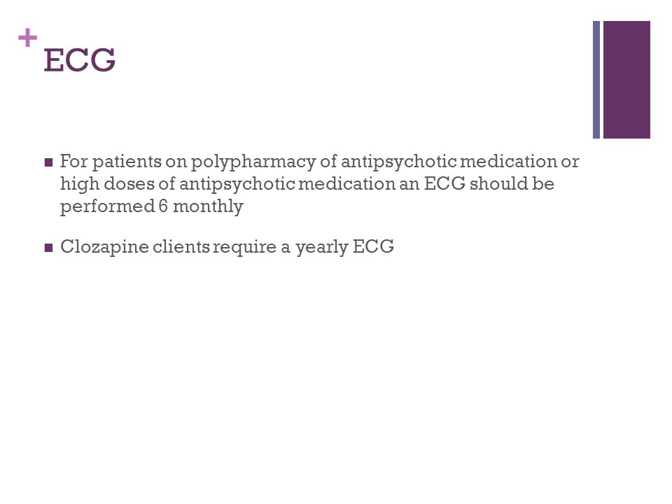 + ECG For patients on polypharmacy of antipsychotic medication or high doses of antipsychotic medication an ECG should be performed 6 monthly Clozapine clients require a yearly ECG