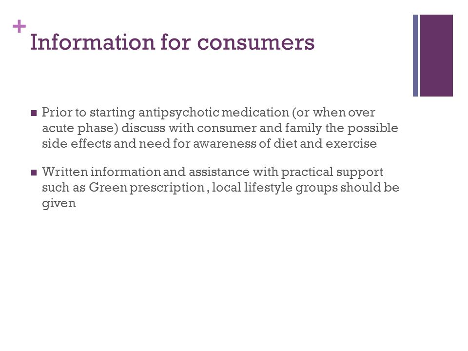 + Information for consumers Prior to starting antipsychotic medication (or when over acute phase) discuss with consumer and family the possible side effects and need for awareness of diet and exercise Written information and assistance with practical support such as Green prescription, local lifestyle groups should be given