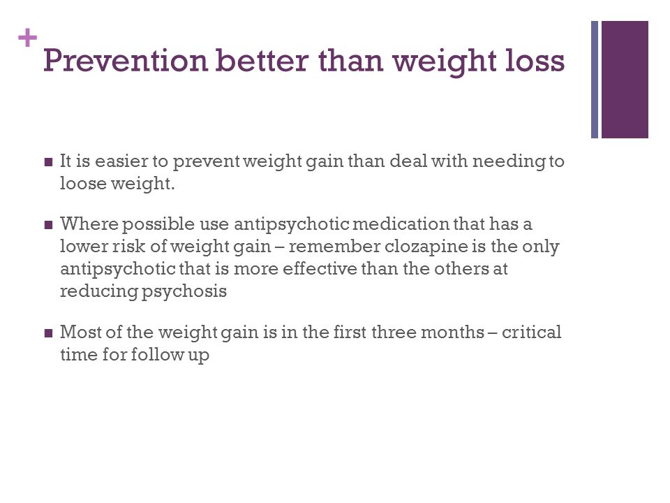 + Prevention better than weight loss It is easier to prevent weight gain than deal with needing to loose weight. Where possible use antipsychotic medi