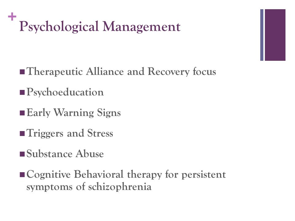 + Psychological Management Therapeutic Alliance and Recovery focus Psychoeducation Early Warning Signs Triggers and Stress Substance Abuse Cognitive B