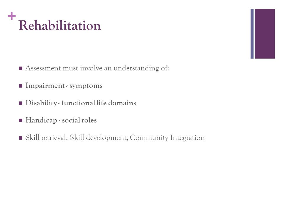 + Rehabilitation Assessment must involve an understanding of: Impairment - symptoms Disability - functional life domains Handicap - social roles Skill