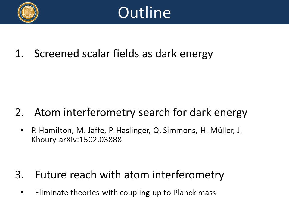 1.Screened scalar fields as dark energy 2.Atom interferometry search for dark energy P.