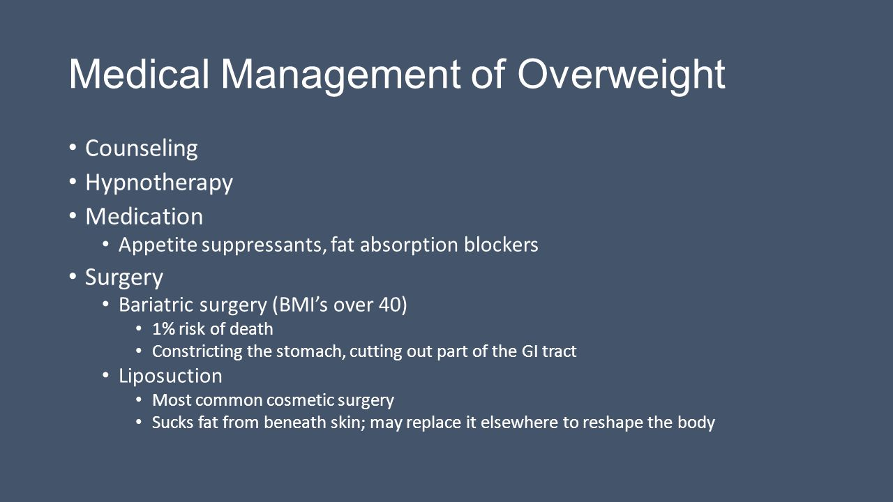 Medical Management of Overweight Counseling Hypnotherapy Medication Appetite suppressants, fat absorption blockers Surgery Bariatric surgery (BMI's over 40) 1% risk of death Constricting the stomach, cutting out part of the GI tract Liposuction Most common cosmetic surgery Sucks fat from beneath skin; may replace it elsewhere to reshape the body