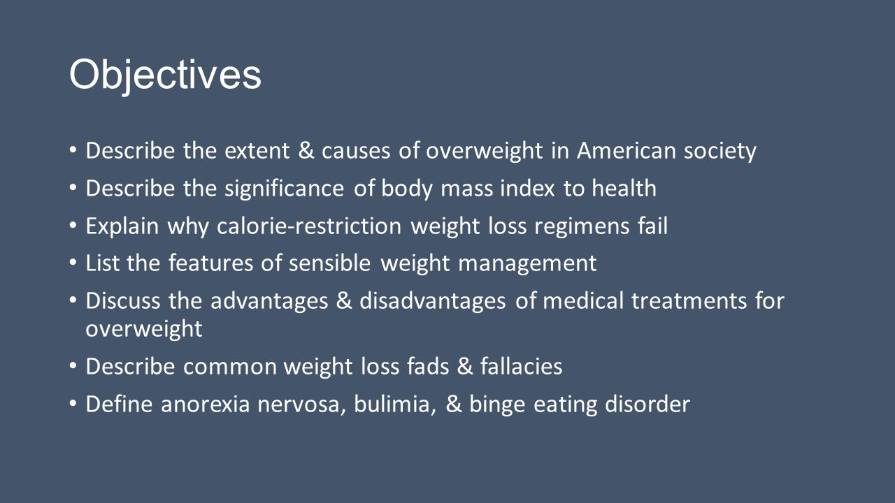 Objectives Describe the extent & causes of overweight in American society Describe the significance of body mass index to health Explain why calorie-restriction weight loss regimens fail List the features of sensible weight management Discuss the advantages & disadvantages of medical treatments for overweight Describe common weight loss fads & fallacies Define anorexia nervosa, bulimia, & binge eating disorder