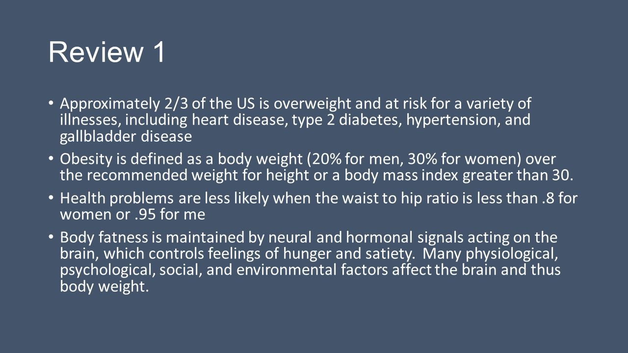 Review 1 Approximately 2/3 of the US is overweight and at risk for a variety of illnesses, including heart disease, type 2 diabetes, hypertension, and gallbladder disease Obesity is defined as a body weight (20% for men, 30% for women) over the recommended weight for height or a body mass index greater than 30.