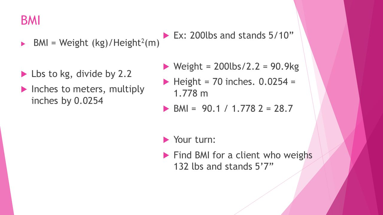 BMI  BMI = Weight (kg)/Height 2 (m)  Lbs to kg, divide by 2.2  Inches to meters, multiply inches by 0.0254  Ex: 200lbs and stands 5/10  Weight = 200lbs/2.2 = 90.9kg  Height = 70 inches.