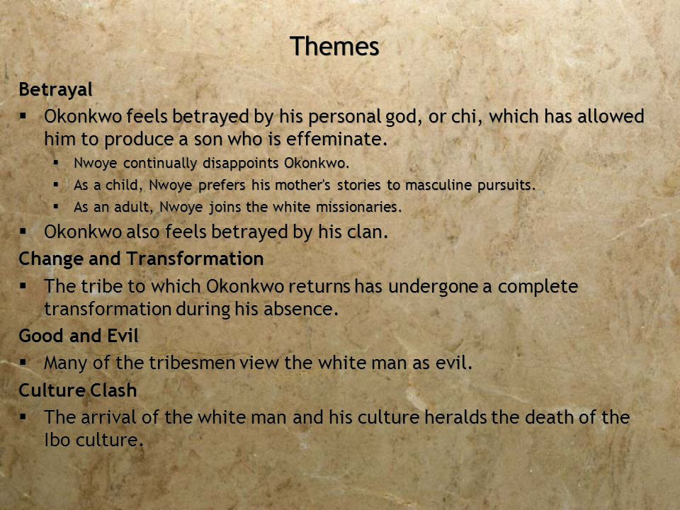 Themes Betrayal  Okonkwo feels betrayed by his personal god, or chi, which has allowed him to produce a son who is effeminate.